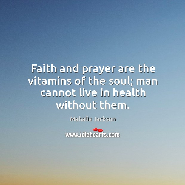 Faith and prayer are the vitamins of the soul; man cannot live in health without them. Mahalia Jackson Picture Quote