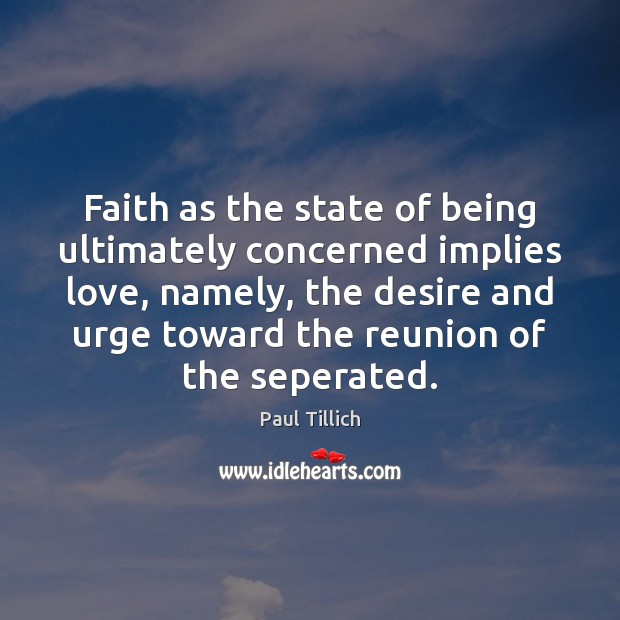 Faith as the state of being ultimately concerned implies love, namely, the Paul Tillich Picture Quote