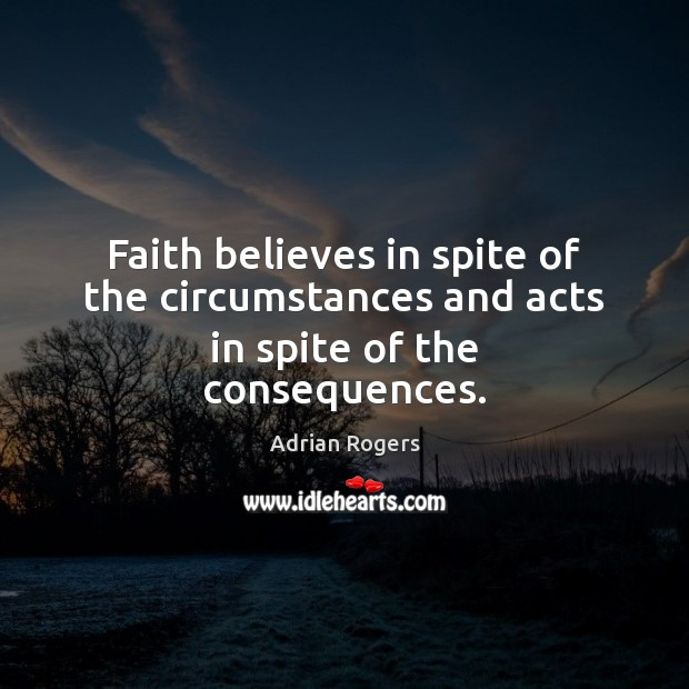 Faith believes in spite of the circumstances and acts in spite of the consequences. Image
