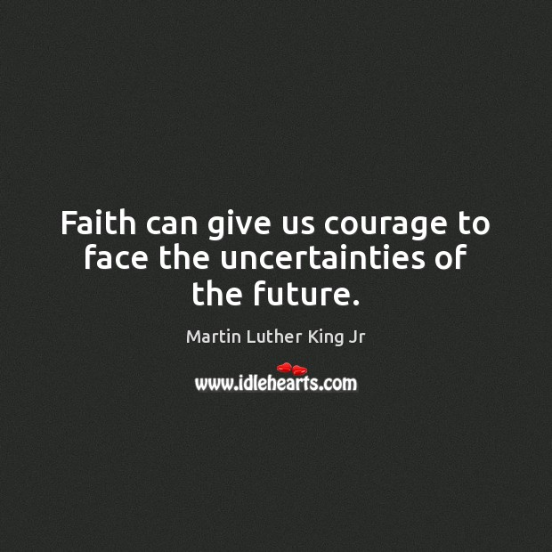 Faith can give us courage to face the uncertainties of the future. Martin Luther King Jr Picture Quote