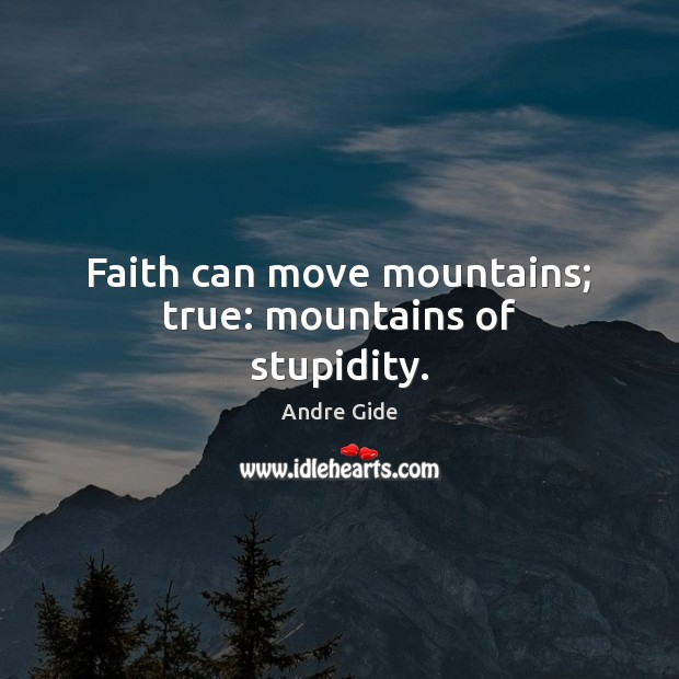 Faith can move mountains; true: mountains of stupidity. Andre Gide Picture Quote