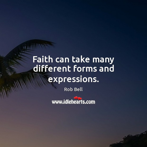Faith can take many different forms and expressions. Rob Bell Picture Quote
