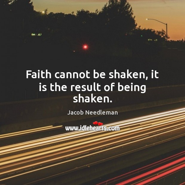 Faith cannot be shaken, it is the result of being shaken. Image