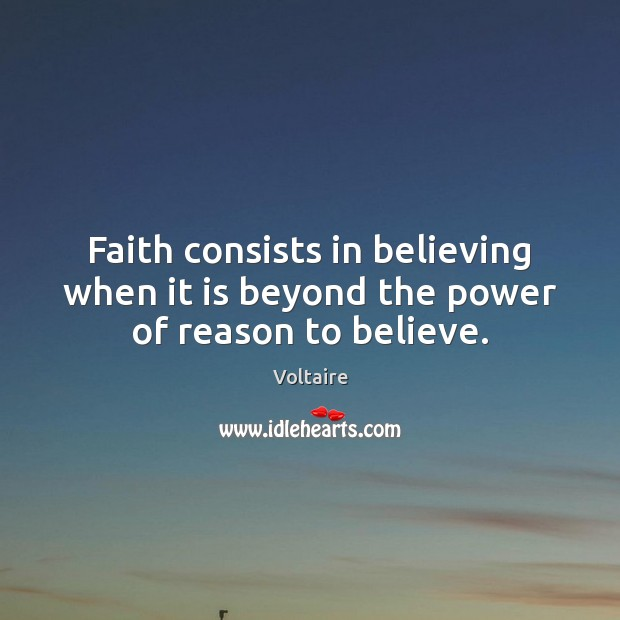 Faith consists in believing when it is beyond the power of reason to believe. Voltaire Picture Quote