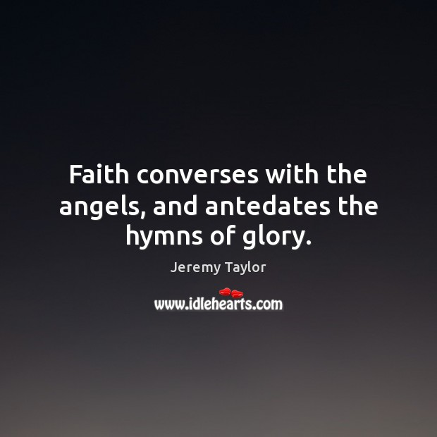Faith converses with the angels, and antedates the hymns of glory. Jeremy Taylor Picture Quote