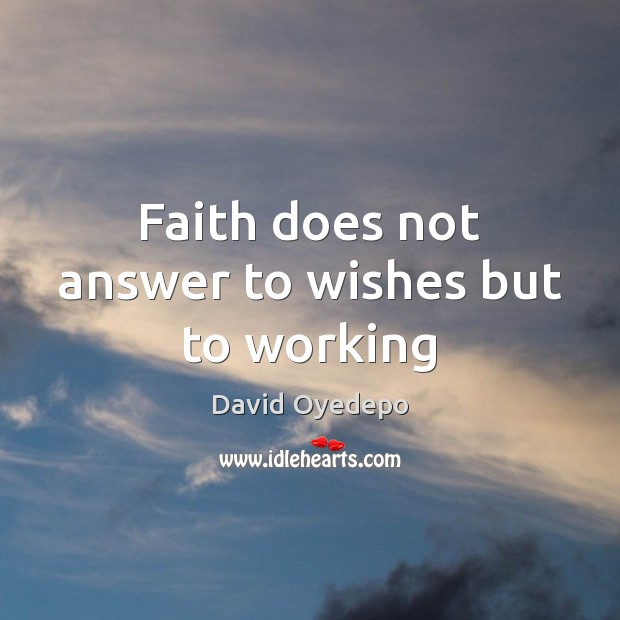 Faith does not answer to wishes but to working Image