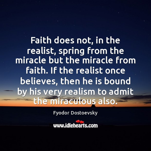 Faith does not, in the realist, spring from the miracle but the Fyodor Dostoevsky Picture Quote