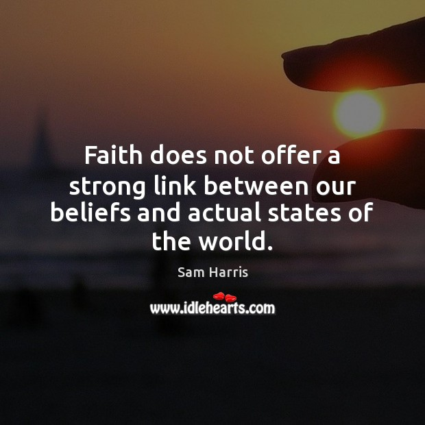 Faith does not offer a strong link between our beliefs and actual states of the world. Sam Harris Picture Quote