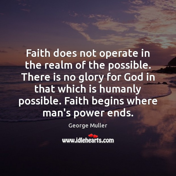 Image, Faith does not operate in the realm of the possible. There is