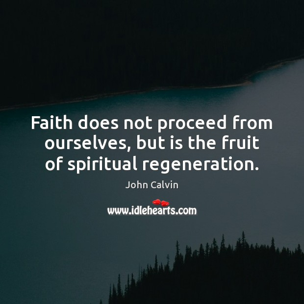 Faith does not proceed from ourselves, but is the fruit of spiritual regeneration. John Calvin Picture Quote