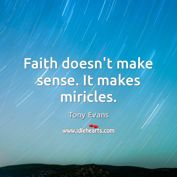 Faith doesn't make sense. It makes miricles. Tony Evans Picture Quote