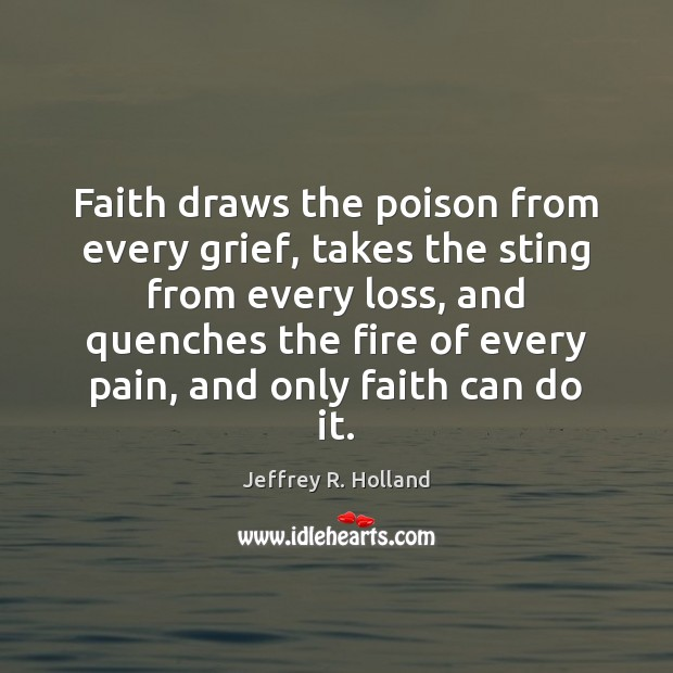 Faith draws the poison from every grief, takes the sting from every Image