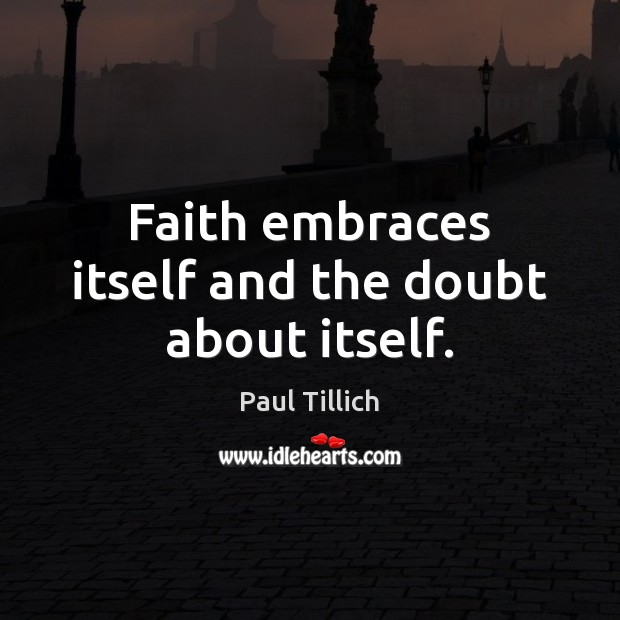 Faith embraces itself and the doubt about itself. Paul Tillich Picture Quote