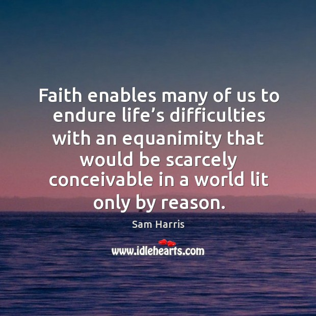 Faith enables many of us to endure life's difficulties with an equanimity that would be scarcely. Image