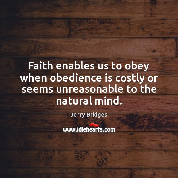 Faith enables us to obey when obedience is costly or seems unreasonable Jerry Bridges Picture Quote