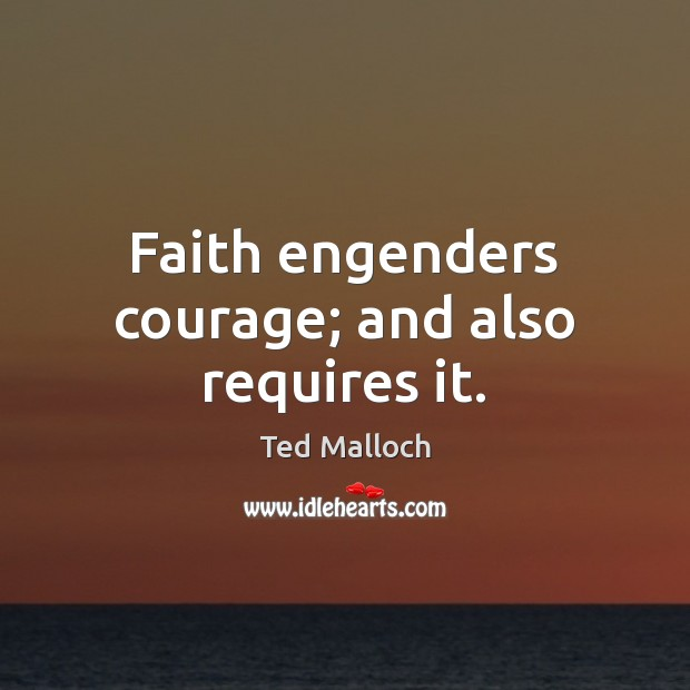 Faith engenders courage; and also requires it. Ted Malloch Picture Quote