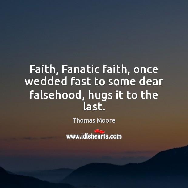 Faith, Fanatic faith, once wedded fast to some dear falsehood, hugs it to the last. Image