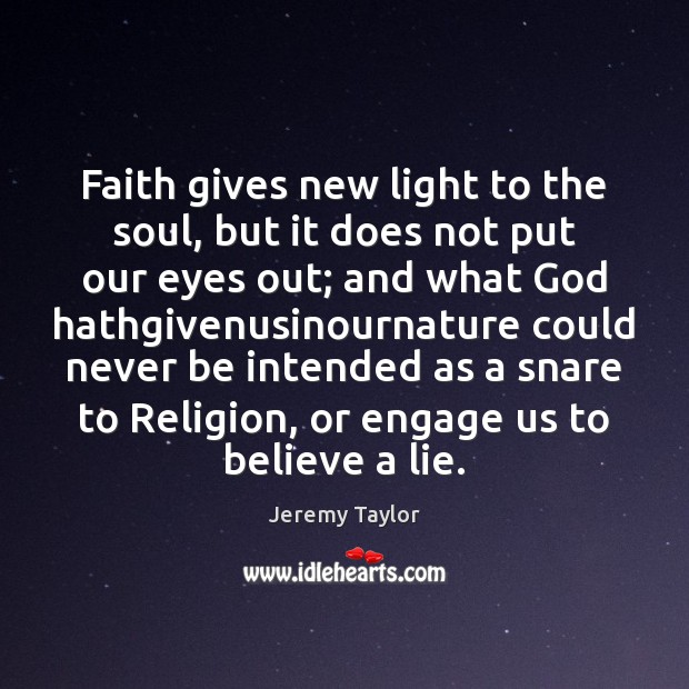 Faith gives new light to the soul, but it does not put Jeremy Taylor Picture Quote