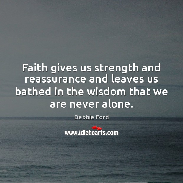 Faith gives us strength and reassurance and leaves us bathed in the Image