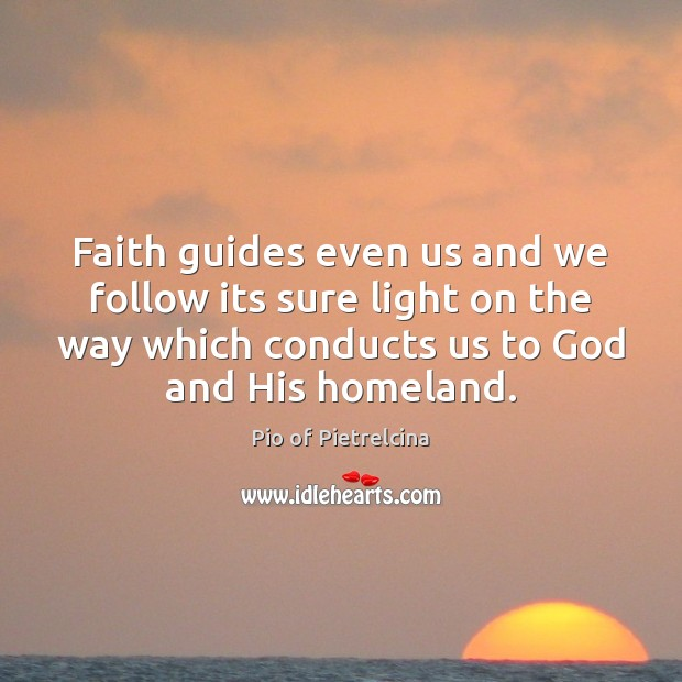 Faith guides even us and we follow its sure light on the Pio of Pietrelcina Picture Quote