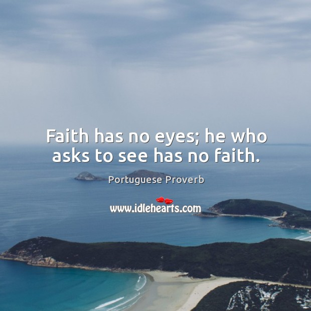 Faith has no eyes; he who asks to see has no faith. Image