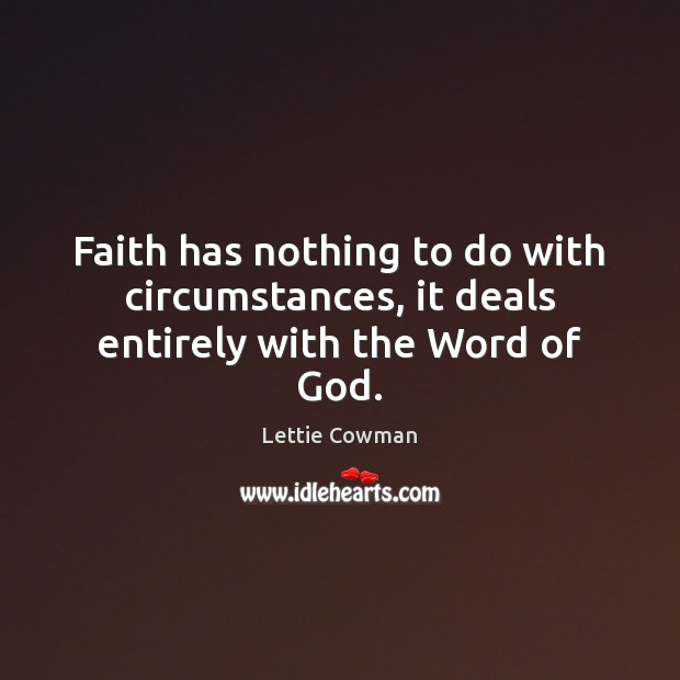 Faith has nothing to do with circumstances, it deals entirely with the Word of God. Lettie Cowman Picture Quote