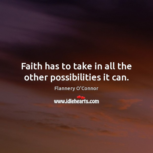 Image, Faith has to take in all the other possibilities it can.