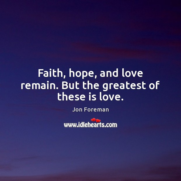 Faith, hope, and love remain. But the greatest of these is love. Jon Foreman Picture Quote