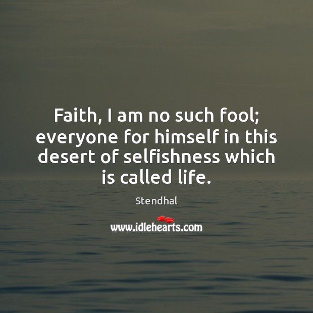 Faith, I am no such fool; everyone for himself in this desert Stendhal Picture Quote