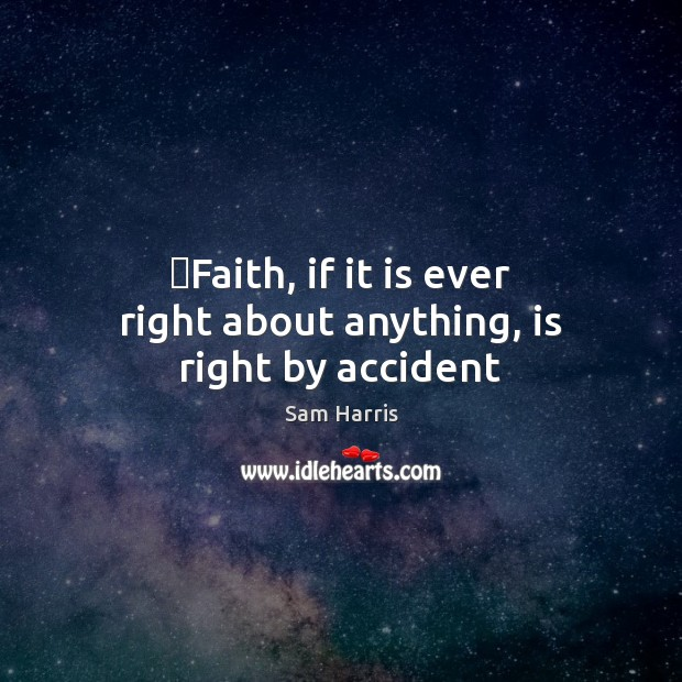 ‎Faith, if it is ever right about anything, is right by accident Sam Harris Picture Quote