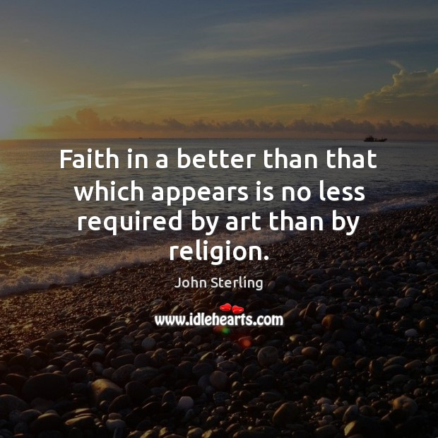 Image, Faith in a better than that which appears is no less required by art than by religion.