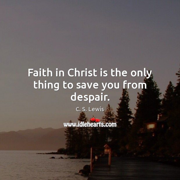 Faith in Christ is the only thing to save you from despair. C. S. Lewis Picture Quote