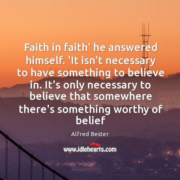 Faith in faith' he answered himself. 'It isn't necessary to have something Alfred Bester Picture Quote