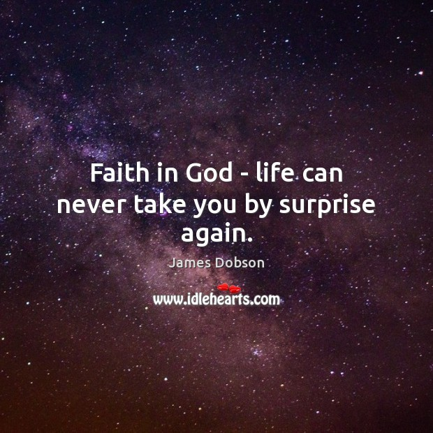 Faith in God – life can never take you by surprise again. James Dobson Picture Quote
