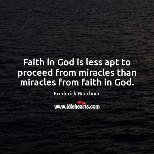 Faith in God is less apt to proceed from miracles than miracles from faith in God. Image