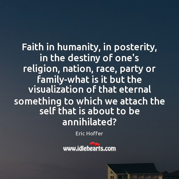 Faith in humanity, in posterity, in the destiny of one's religion, nation, Eric Hoffer Picture Quote