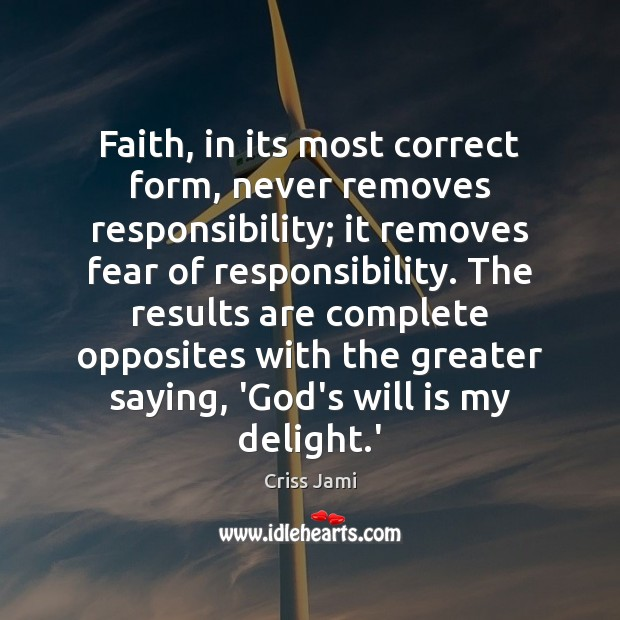 Faith, in its most correct form, never removes responsibility; it removes fear Criss Jami Picture Quote