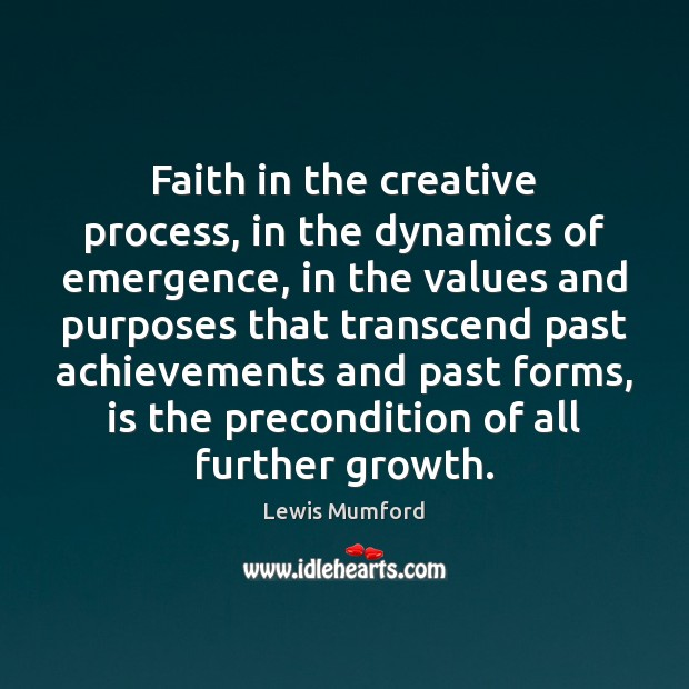 Faith in the creative process, in the dynamics of emergence, in the Lewis Mumford Picture Quote