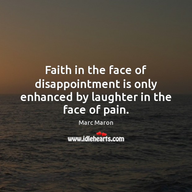 Faith in the face of disappointment is only enhanced by laughter in the face of pain. Marc Maron Picture Quote