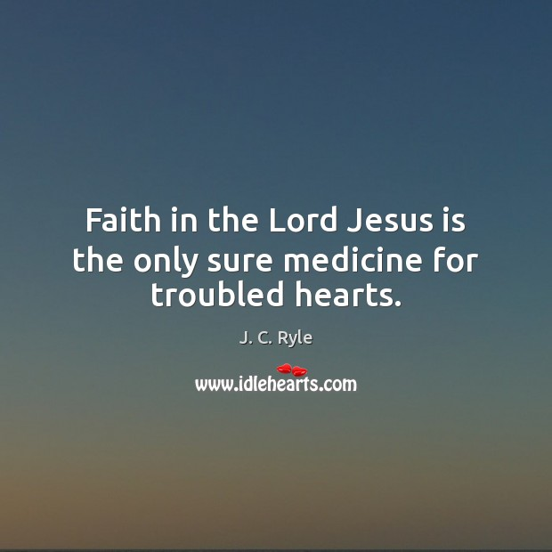 Faith in the Lord Jesus is the only sure medicine for troubled hearts. J. C. Ryle Picture Quote