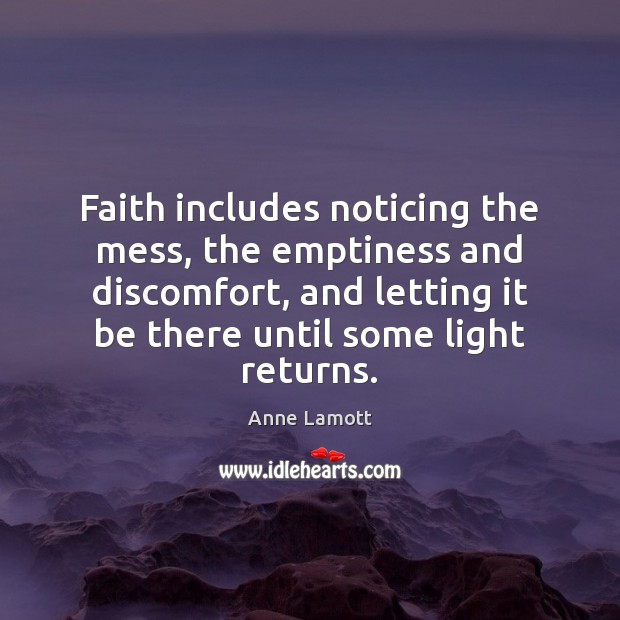 Faith includes noticing the mess, the emptiness and discomfort, and letting it Anne Lamott Picture Quote
