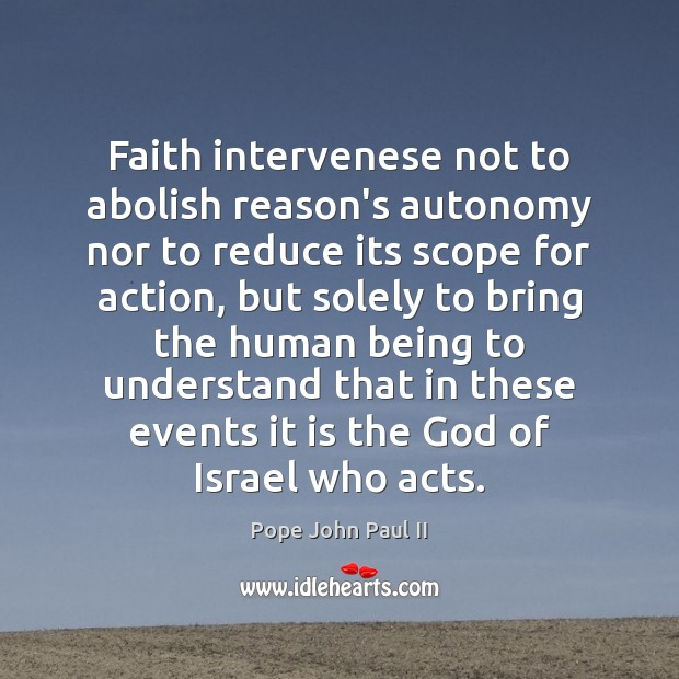 Faith intervenese not to abolish reason's autonomy nor to reduce its scope Pope John Paul II Picture Quote
