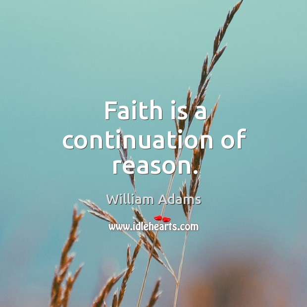 Faith is a continuation of reason. William Adams Picture Quote