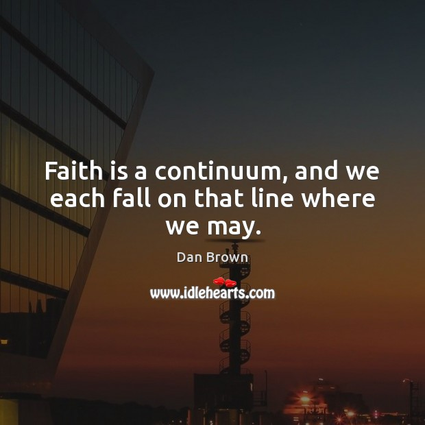 Image, Faith is a continuum, and we each fall on that line where we may.