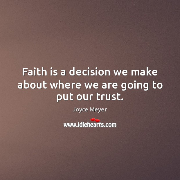 Faith is a decision we make about where we are going to put our trust. Image