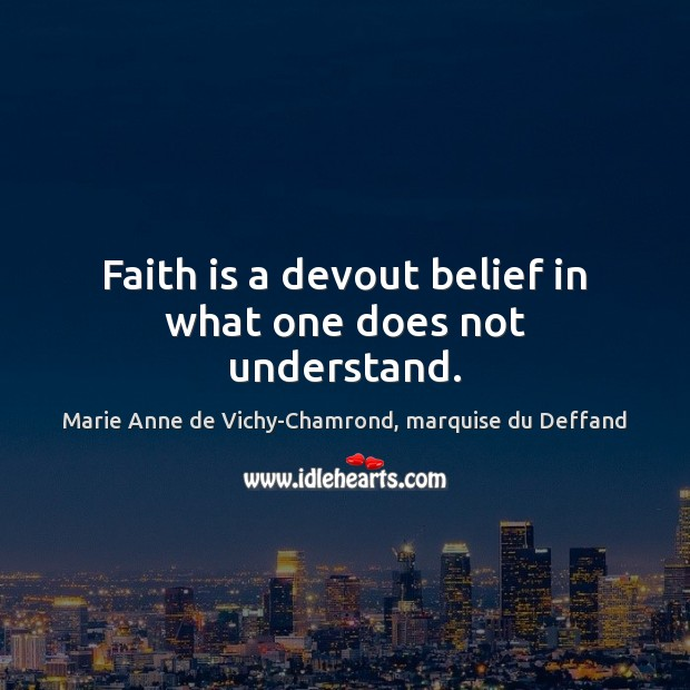 Faith is a devout belief in what one does not understand. Marie Anne de Vichy-Chamrond, marquise du Deffand Picture Quote