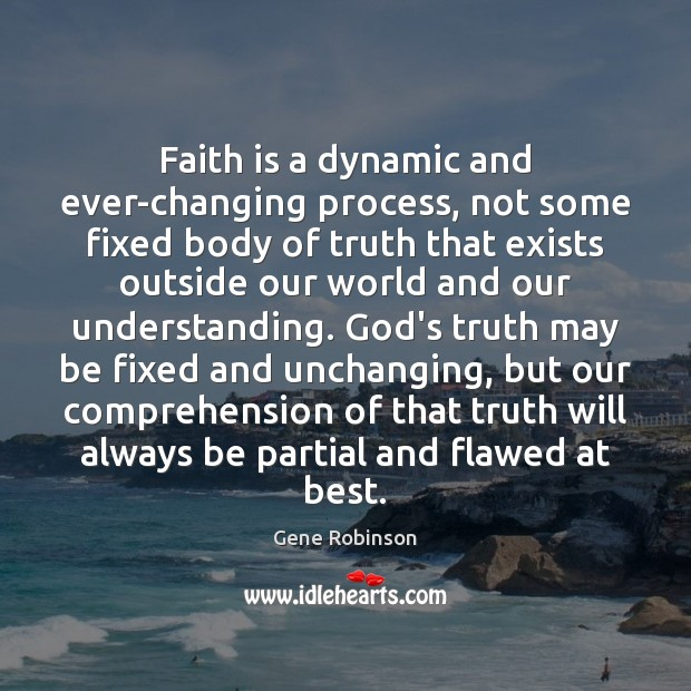 Faith is a dynamic and ever-changing process, not some fixed body of Gene Robinson Picture Quote