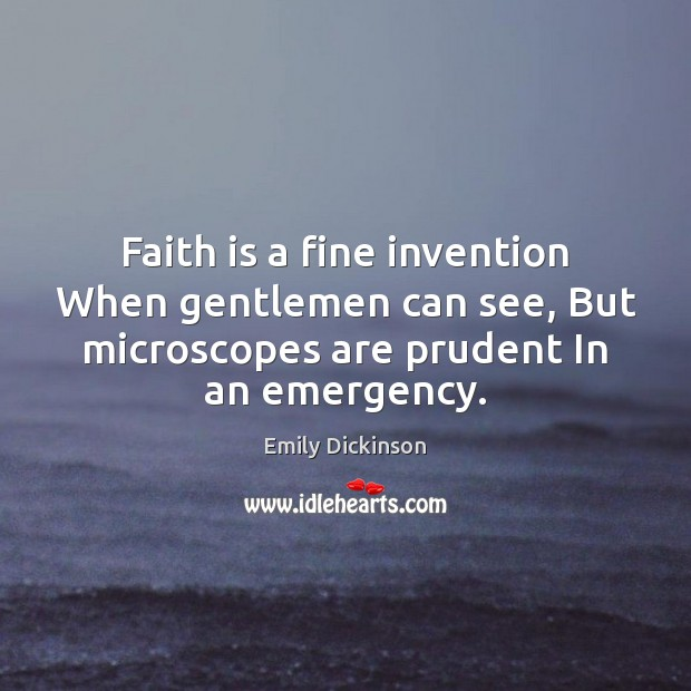 Faith is a fine invention When gentlemen can see, But microscopes are Image