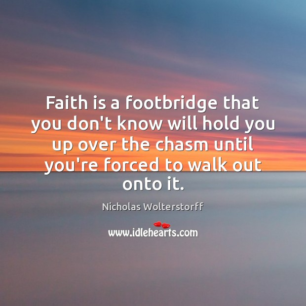 Faith is a footbridge that you don't know will hold you up Image
