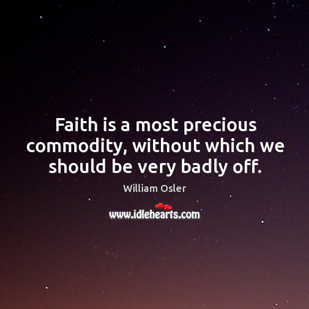 Image, Faith is a most precious commodity, without which we should be very badly off.
